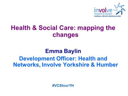 Health & Social Care: mapping the changes Emma Baylin Development Officer: Health and Networks, Involve Yorkshire & Humber #VCStourYH.
