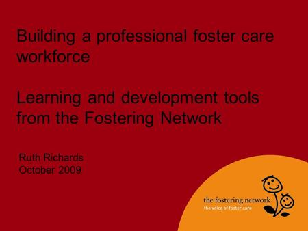 Building a professional foster care workforce Learning and development tools from the Fostering Network Ruth Richards October 2009.