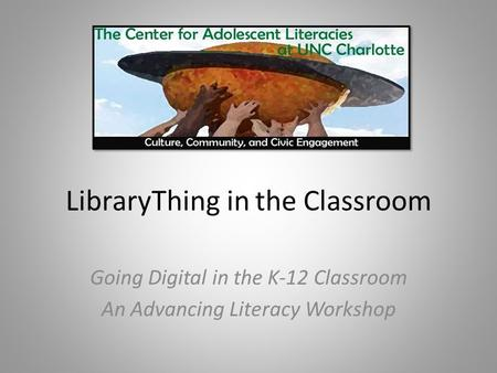 LibraryThing in the Classroom Going Digital in the K-12 Classroom An Advancing Literacy Workshop.