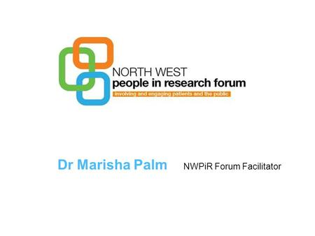 Dr Marisha Palm NWPiR Forum Facilitator. The NW People in Research Forum The North West People in Research Forum is a new organisation It works across.