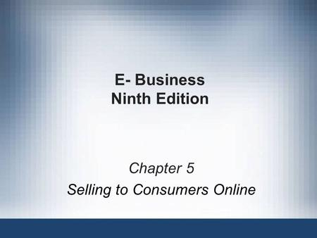 E- Business Ninth Edition Chapter 5 Selling to Consumers Online.