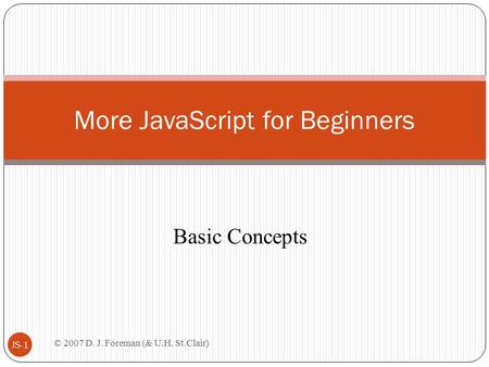 © 2007 D. J. Foreman (& U.H. St.Clair) JS-1 More JavaScript for Beginners Basic Concepts.