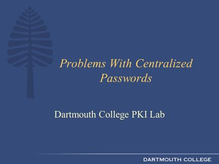 Problems With Centralized Passwords Dartmouth College PKI Lab.