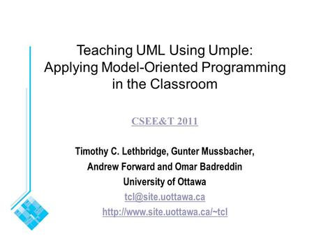 Teaching UML Using Umple: Applying Model-Oriented Programming in the Classroom CSEE&T 2011 Timothy C. Lethbridge, Gunter Mussbacher, Andrew Forward and.