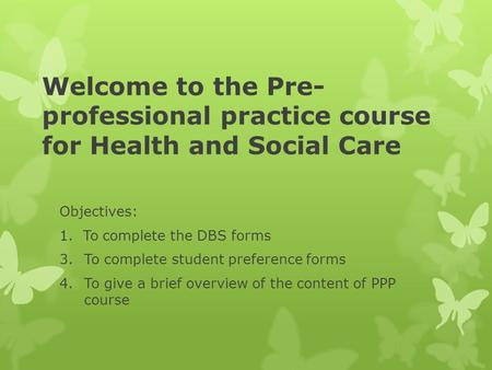 Welcome to the Pre- professional practice course for Health and Social Care Objectives: 1. To complete the DBS forms 3.To complete student preference forms.