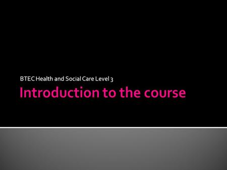 BTEC Health and Social Care Level 3. Introduction to the course.