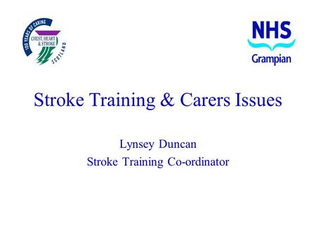 Stroke Training & Carers Issues Lynsey Duncan Stroke Training Co-ordinator.