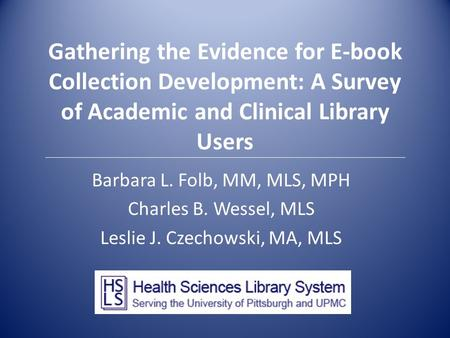 Gathering the Evidence for E-book Collection Development: A Survey of Academic and Clinical Library Users Barbara L. Folb, MM, MLS, MPH Charles B. Wessel,