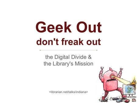 Geek Out don't freak out the Digital Divide & the Library's Mission.