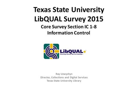Texas State University LibQUAL Survey 2015 Core Survey Section IC 1-8 Information Control Ray Uzwyshyn Director, Collections and Digital Services Texas.