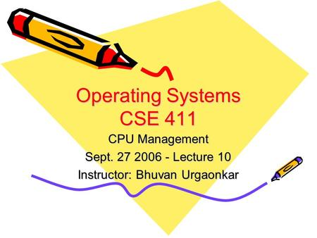Operating Systems CSE 411 CPU Management Sept. 27 2006 - Lecture 10 Instructor: Bhuvan Urgaonkar.