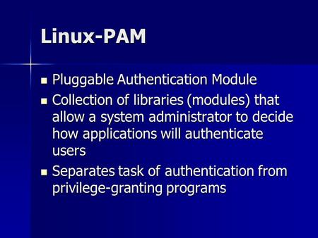 Linux-PAM Pluggable Authentication Module Pluggable Authentication Module Collection of libraries (modules) that allow a system administrator to decide.