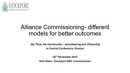 Alliance Commissioning- different models for better outcomes My Time, My Community – Volunteering and Citizenship In Control Conference, Preston 18 th.