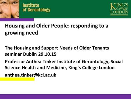Housing and Older People: responding to a growing need The Housing and Support Needs of Older Tenants seminar Dublin 29.10.15 Professor Anthea Tinker Institute.