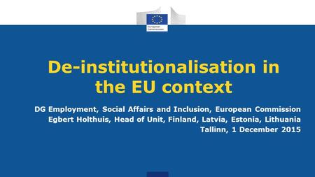 De-institutionalisation in the EU context DG Employment, Social Affairs and Inclusion, European Commission Egbert Holthuis, Head of Unit, Finland, Latvia,