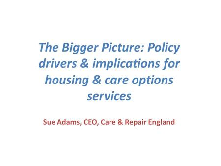 The Bigger Picture: Policy drivers & implications for housing & care options services Sue Adams, CEO, Care & Repair England.