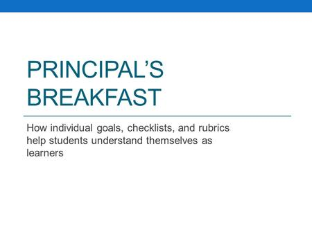 PRINCIPAL'S BREAKFAST How individual goals, checklists, and rubrics help students understand themselves as learners.