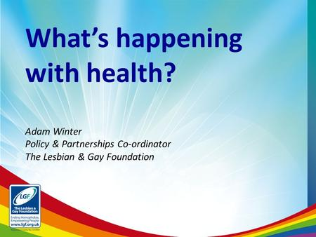 What's happening with health? Adam Winter Policy & Partnerships Co-ordinator The Lesbian & Gay Foundation.