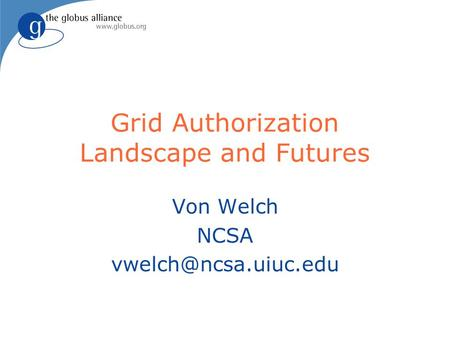 Grid Authorization Landscape and Futures Von Welch NCSA