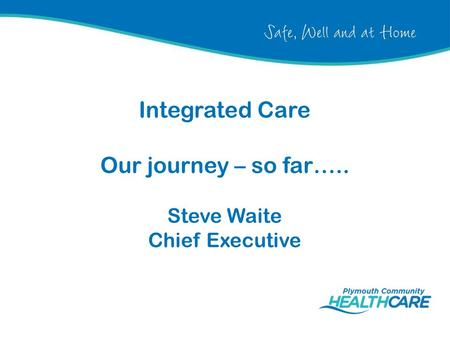 Integrated Care Our journey – so far….. Steve Waite Chief Executive.