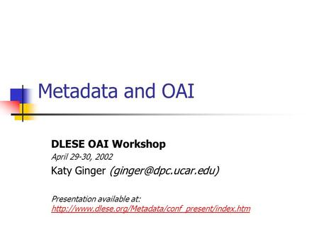 Metadata and OAI DLESE OAI Workshop April 29-30, 2002 Katy Ginger Presentation available at: