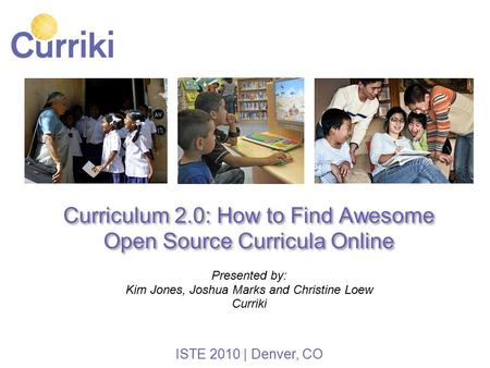 Curriculum 2.0: How to Find Awesome Open Source Curricula Online Presented by: Kim Jones, Joshua Marks and Christine Loew Curriki ISTE 2010 | Denver, CO.