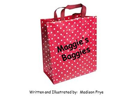 0 Maggie's Baggies Written and Illustrated by: Madison Frye.