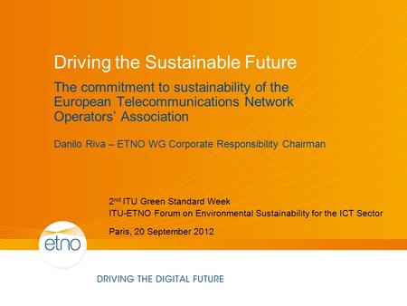 Driving the Sustainable Future The commitment to sustainability of the European Telecommunications Network Operators' Association Danilo Riva – ETNO WG.