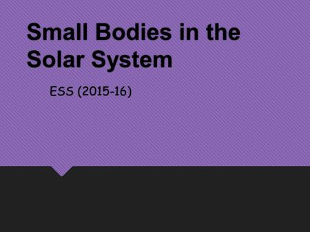 Small Bodies in the Solar System ESS (2015-16). Small Planetary Bodies  In addition to planets & moons, the solar system contains many other types of.