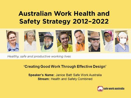 'Creating Good Work Through Effective Design' Speaker's Name: Janice Batt - Safe Work Australia Stream: Health and Safety Combined.