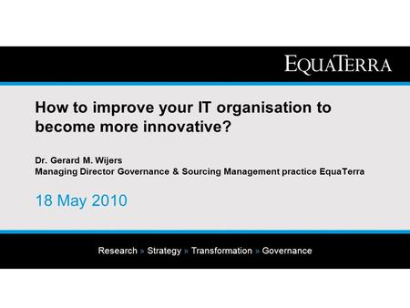 Research » Strategy » Transformation » Governance How to improve your IT organisation to become more innovative? Dr. Gerard M. Wijers Managing Director.
