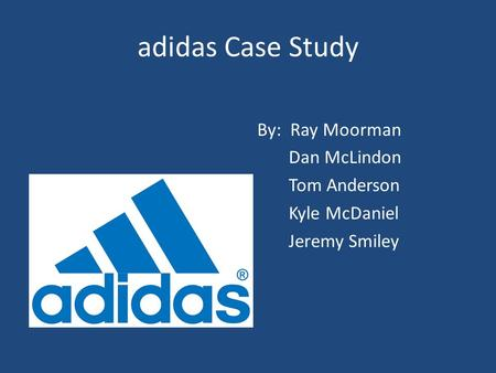 Adidas Case Study By: Ray Moorman Dan McLindon Tom Anderson Kyle McDaniel Jeremy Smiley.
