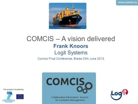COMCIS – A vision delivered Frank Knoors Logit Systems Comcis Final Conference, Breda 24th June 2013.