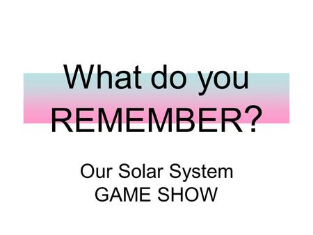 What do you REMEMBER ? Our Solar System GAME SHOW.