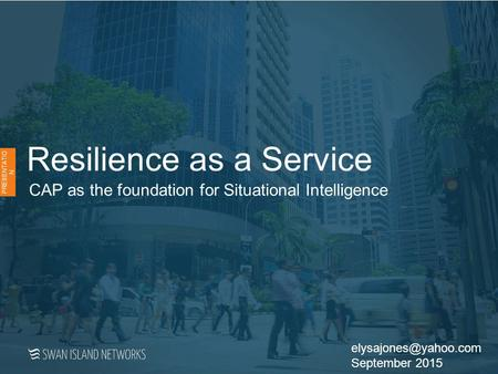 Resilience as a Service CAP as the foundation for Situational Intelligence PRESENTATIO N September 2015.