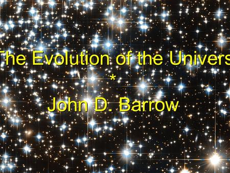 The Evolution of the Universe The Evolution of the Universe* John D. Barrow.