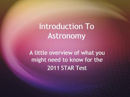 Introduction To Astronomy A little overview of what you might need to know for the 2011 STAR Test A little overview of what you might need to know for.