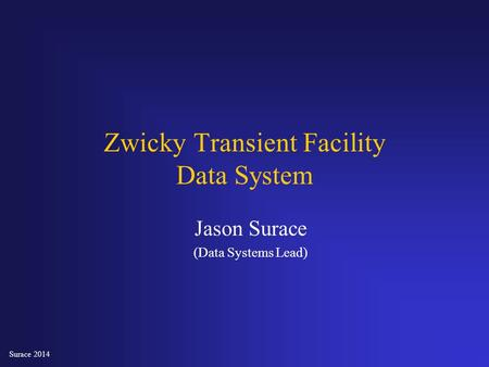 Surace 2014 Jason Surace (Data Systems Lead) Zwicky Transient Facility Data System.