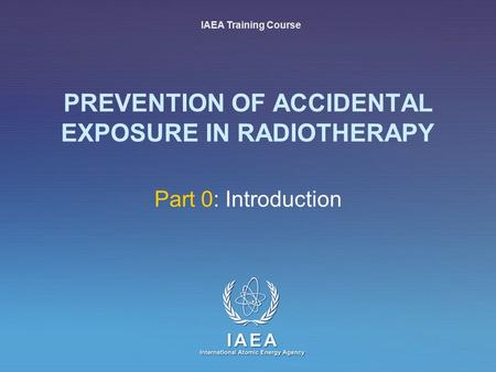 IAEA International Atomic Energy Agency PREVENTION OF ACCIDENTAL EXPOSURE IN RADIOTHERAPY Part 0: Introduction IAEA Training Course.