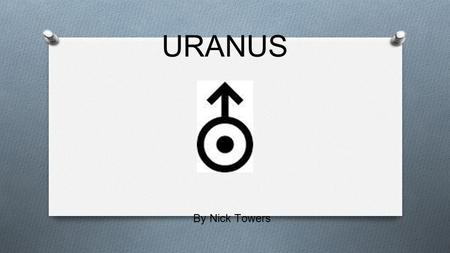 "URANUS By Nick Towers. The Name ❏ Uranus got its name from the god of the sky. ❏ Uranus means ""father of the titans"" in Greek Mythology."