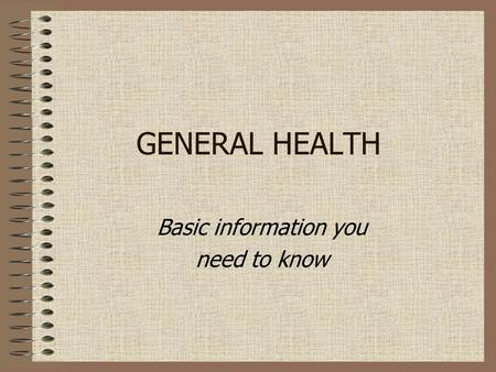 GENERAL HEALTH Basic information you need to know.