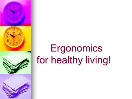 Ergonomics for healthy living! Ergonomics for healthy living!