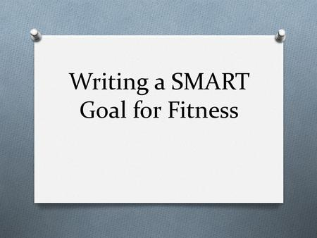 Writing a SMART Goal for Fitness. And… O FITT Principle and the O Overload Principle O Progression Principle.