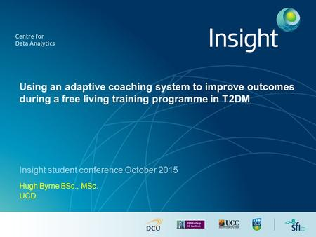 Using an adaptive coaching system to improve outcomes during a free living training programme in T2DM Insight student conference October 2015 Hugh Byrne.