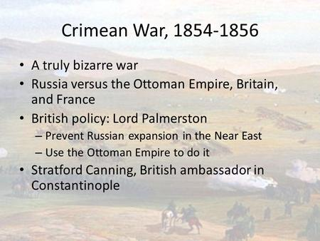 Crimean War, 1854-1856 A truly bizarre war Russia versus the Ottoman Empire, Britain, and France British policy: Lord Palmerston – Prevent Russian expansion.