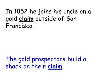 Claim The gold prospectors build a shack on their claim. In 1852 he joins his uncle on a gold claim outside of San Francisco.