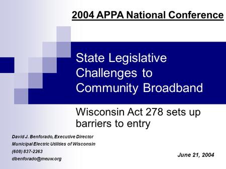 State Legislative Challenges to Community Broadband Wisconsin Act 278 sets up barriers to entry David J. Benforado, Executive Director Municipal Electric.