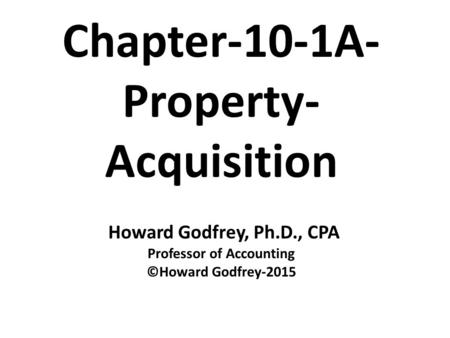 Chapter-10-1A- Property- Acquisition Howard Godfrey, Ph.D., CPA Professor of Accounting ©Howard Godfrey-2015.
