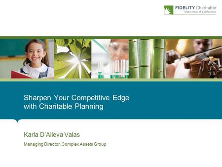 Karla D'Alleva Valas Managing Director, Complex Assets Group Sharpen Your Competitive Edge with Charitable Planning.