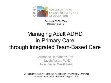 Managing Adult ADHD in Primary Care through Integrated Team-Based Care Armando Hernández, PhD Jacob Austin, PsyD Julie Vander Werff, PA-C Collaborative.
